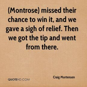 Craig Mortensen - (Montrose) missed their chance to win it, and we gave a sigh of relief. Then we got the tip and went from there.