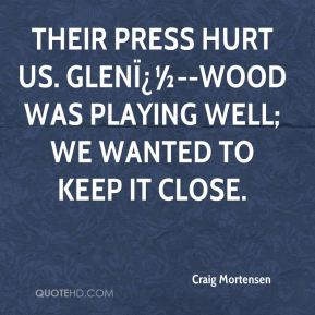 Craig Mortensen - Their press hurt us. Glen�--wood was playing well; we wanted to keep it close.
