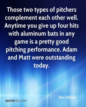 Dan Callahan - Those two types of pitchers complement each other well. Anytime you give up four hits with aluminum bats in any game is a pretty good pitching performance. Adam and Matt were outstanding today.
