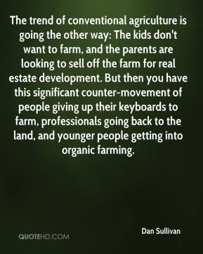 The trend of conventional agriculture is going the other way: The kids don't want to farm, and the parents are looking to sell off the farm for real estate development. But then you have this significant counter-movement of people giving up their keyboards to farm, professionals going back to the land, and younger people getting into organic farming.