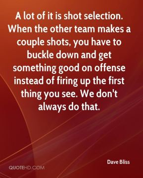 Dave Bliss - A lot of it is shot selection. When the other team makes a couple shots, you have to buckle down and get something good on offense instead of firing up the first thing you see. We don't always do that.