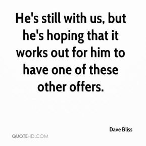 Dave Bliss - He's still with us, but he's hoping that it works out for him to have one of these other offers.