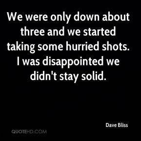 Dave Bliss - We were only down about three and we started taking some hurried shots. I was disappointed we didn't stay solid.