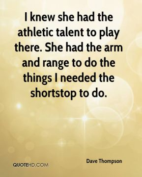 I knew she had the athletic talent to play there. She had the arm and range to do the things I needed the shortstop to do.