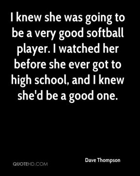 I knew she was going to be a very good softball player. I watched her before she ever got to high school, and I knew she'd be a good one.