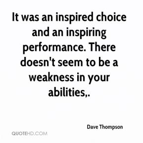 Dave Thompson - It was an inspired choice and an inspiring performance. There doesn't seem to be a weakness in your abilities.