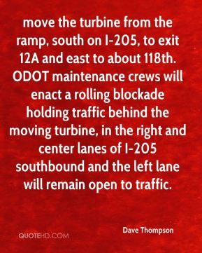 Dave Thompson - move the turbine from the ramp, south on I-205, to exit 12A and east to about 118th. ODOT maintenance crews will enact a rolling blockade holding traffic behind the moving turbine, in the right and center lanes of I-205 southbound and the left lane will remain open to traffic.