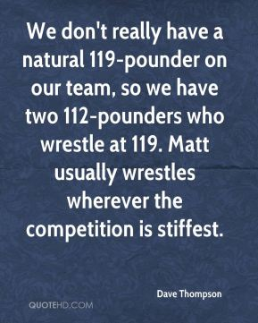 We don't really have a natural 119-pounder on our team, so we have two 112-pounders who wrestle at 119. Matt usually wrestles wherever the competition is stiffest.