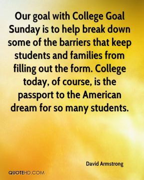 David Armstrong - Our goal with College Goal Sunday is to help break down some of the barriers that keep students and families from filling out the form. College today, of course, is the passport to the American dream for so many students.
