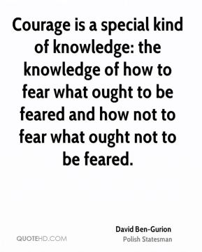 David Ben-Gurion - Courage is a special kind of knowledge: the knowledge of how to fear what ought to be feared and how not to fear what ought not to be feared.