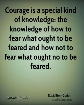 Courage is a special kind of knowledge: the knowledge of how to fear what ought to be feared and how not to fear what ought no to be feared.