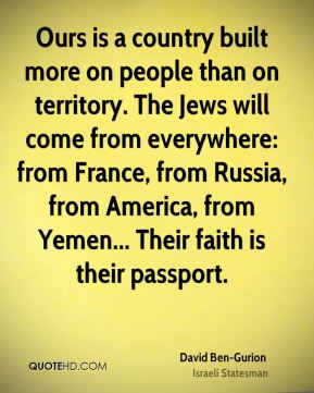 David Ben-Gurion - Ours is a country built more on people than on territory. The Jews will come from everywhere: from France, from Russia, from America, from Yemen... Their faith is their passport.