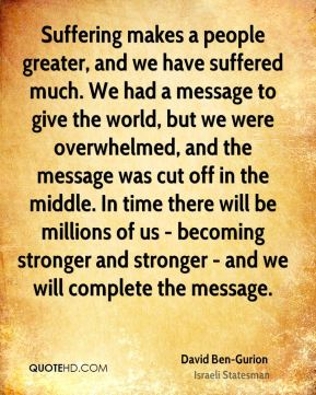 Suffering makes a people greater, and we have suffered much. We had a message to give the world, but we were overwhelmed, and the message was cut off in the middle. In time there will be millions of us - becoming stronger and stronger - and we will complete the message.