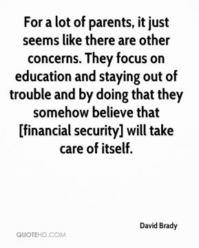 David Brady - For a lot of parents, it just seems like there are other concerns. They focus on education and staying out of trouble and by doing that they somehow believe that [financial security] will take care of itself.