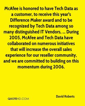 McAfee is honored to have Tech Data as a customer, to receive this year's Difference Maker award and to be recognized by Tech Data among so many distinguished IT Vendors, ... During 2005, McAfee and Tech Data have collaborated on numerous initiatives that will increase the overall sales experience for our reseller community, and we are committed to building on this momentum during 2006.