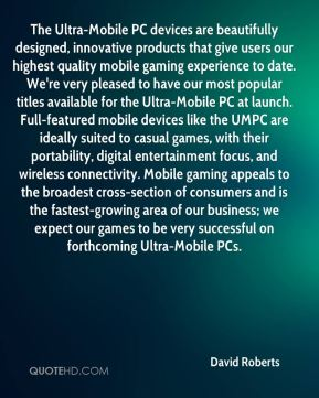David Roberts - The Ultra-Mobile PC devices are beautifully designed, innovative products that give users our highest quality mobile gaming experience to date. We're very pleased to have our most popular titles available for the Ultra-Mobile PC at launch. Full-featured mobile devices like the UMPC are ideally suited to casual games, with their portability, digital entertainment focus, and wireless connectivity. Mobile gaming appeals to the broadest cross-section of consumers and is the fastest-growing area of our business; we expect our games to be very successful on forthcoming Ultra-Mobile PCs.