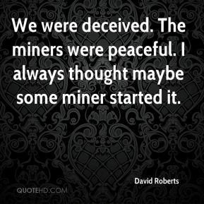 David Roberts - We were deceived. The miners were peaceful. I always thought maybe some miner started it.