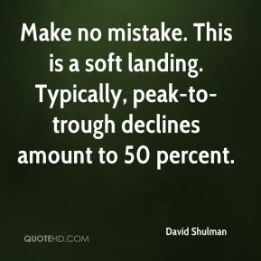David Shulman - Make no mistake. This is a soft landing. Typically, peak-to-trough declines amount to 50 percent.