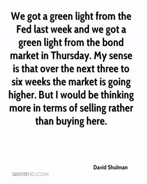 David Shulman - We got a green light from the Fed last week and we got a green light from the bond market in Thursday. My sense is that over the next three to six weeks the market is going higher. But I would be thinking more in terms of selling rather than buying here.
