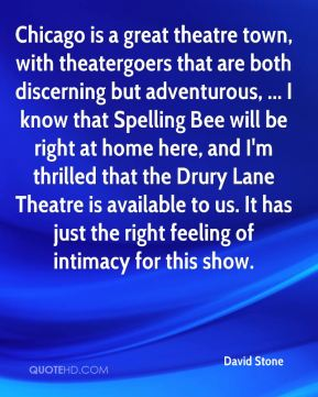 David Stone - Chicago is a great theatre town, with theatergoers that are both discerning but adventurous, ... I know that Spelling Bee will be right at home here, and I'm thrilled that the Drury Lane Theatre is available to us. It has just the right feeling of intimacy for this show.