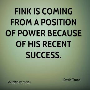 Fink is coming from a position of power because of his recent success.