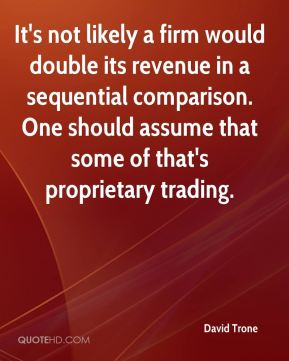 It's not likely a firm would double its revenue in a sequential comparison. One should assume that some of that's proprietary trading.