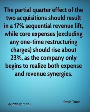 David Trone - The partial quarter effect of the two acquisitions should result in a 17% sequential revenue lift, while core expenses (excluding any one-time restructuring charges) should rise about 23%, as the company only begins to realize both expense and revenue synergies.