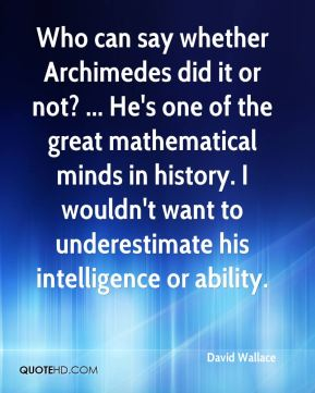David Wallace - Who can say whether Archimedes did it or not? ... He's one of the great mathematical minds in history. I wouldn't want to underestimate his intelligence or ability.