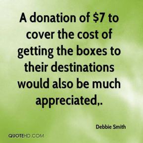Debbie Smith - A donation of $7 to cover the cost of getting the boxes to their destinations would also be much appreciated.