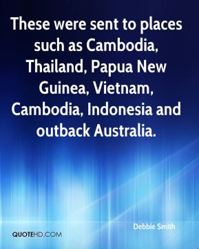 Debbie Smith - These were sent to places such as Cambodia, Thailand, Papua New Guinea, Vietnam, Cambodia, Indonesia and outback Australia.