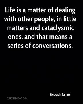 Deborah Tannen - Life is a matter of dealing with other people, in little matters and cataclysmic ones, and that means a series of conversations.