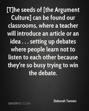 Deborah Tannen - [T]he seeds of [the Argument Culture] can be found our classrooms, where a teacher will introduce an article or an idea . . . setting up debates where people learn not to listen to each other because they're so busy trying to win the debate.