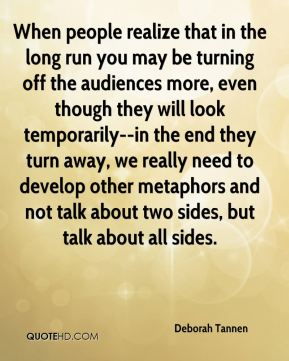 Deborah Tannen - When people realize that in the long run you may be turning off the audiences more, even though they will look temporarily--in the end they turn away, we really need to develop other metaphors and not talk about two sides, but talk about all sides.