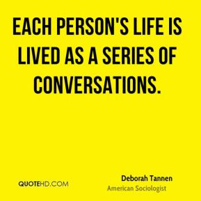 Deborah Tannen - Each person's life is lived as a series of conversations.