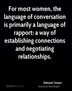Deborah Tannen - For most women, the language of conversation is primarily a language of rapport: a way of establishing connections and negotiating relationships.