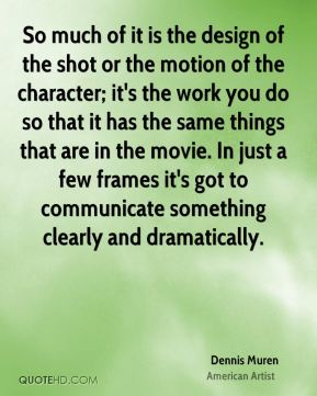 So much of it is the design of the shot or the motion of the character; it's the work you do so that it has the same things that are in the movie. In just a few frames it's got to communicate something clearly and dramatically.