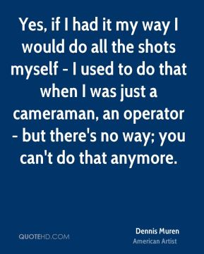 Yes, if I had it my way I would do all the shots myself - I used to do that when I was just a cameraman, an operator - but there's no way; you can't do that anymore.
