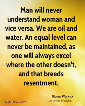 Dionne Warwick - Man will never understand woman and vice versa. We are oil and water. An equal level can never be maintained, as one will always excel where the other doesn't, and that breeds resentment.