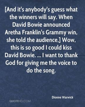 Dionne Warwick - [And it's anybody's guess what the winners will say. When David Bowie announced Aretha Franklin's Grammy win, she told the audience,] Wow, this is so good I could kiss David Bowie. ... I want to thank God for giving me the voice to do the song.