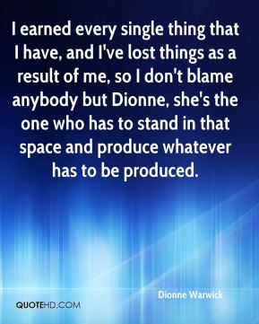 Dionne Warwick - I earned every single thing that I have, and I've lost things as a result of me, so I don't blame anybody but Dionne, she's the one who has to stand in that space and produce whatever has to be produced.