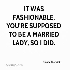 Dionne Warwick - It was fashionable, you're supposed to be a married lady, so I did.