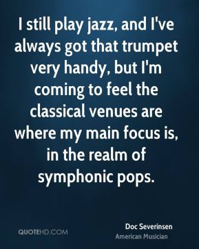 Doc Severinsen - I still play jazz, and I've always got that trumpet very handy, but I'm coming to feel the classical venues are where my main focus is, in the realm of symphonic pops.