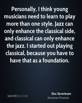 Doc Severinsen - Personally, I think young musicians need to learn to play more than one style. Jazz can only enhance the classical side, and classical can only enhance the jazz. I started out playing classical, because you have to have that as a foundation.
