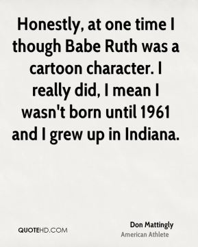 Don Mattingly - Honestly, at one time I though Babe Ruth was a cartoon character. I really did, I mean I wasn't born until 1961 and I grew up in Indiana.
