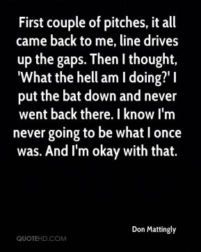 Don Mattingly - First couple of pitches, it all came back to me, line drives up the gaps. Then I thought, 'What the hell am I doing?' I put the bat down and never went back there. I know I'm never going to be what I once was. And I'm okay with that.