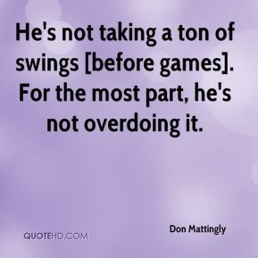 Don Mattingly - He's not taking a ton of swings [before games]. For the most part, he's not overdoing it.