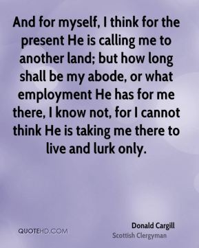 And for myself, I think for the present He is calling me to another land; but how long shall be my abode, or what employment He has for me there, I know not, for I cannot think He is taking me there to live and lurk only.