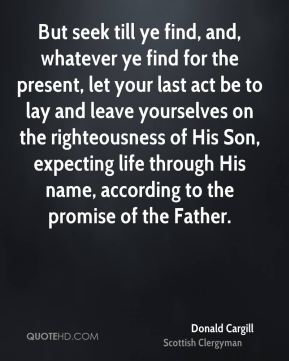 Donald Cargill - But seek till ye find, and, whatever ye find for the present, let your last act be to lay and leave yourselves on the righteousness of His Son, expecting life through His name, according to the promise of the Father.