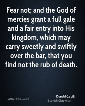 Fear not; and the God of mercies grant a full gale and a fair entry into His kingdom, which may carry sweetly and swiftly over the bar, that you find not the rub of death.