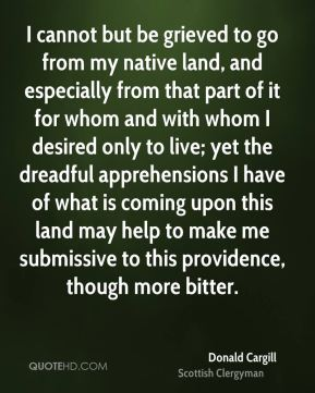 I cannot but be grieved to go from my native land, and especially from that part of it for whom and with whom I desired only to live; yet the dreadful apprehensions I have of what is coming upon this land may help to make me submissive to this providence, though more bitter.